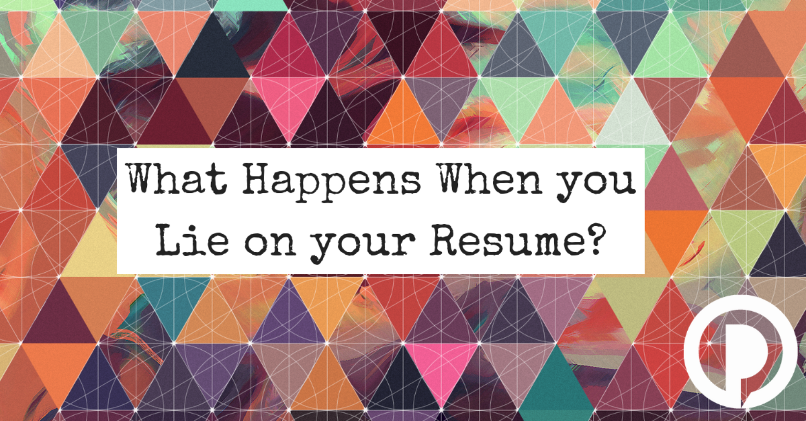 What Happens When You Lie on Your Resume - Palmer Group
